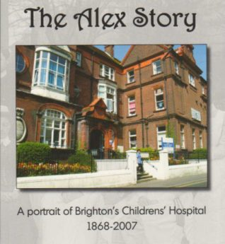 The Alex Story: A portrait of Brighton's Childrens' Hospital 1868-2007